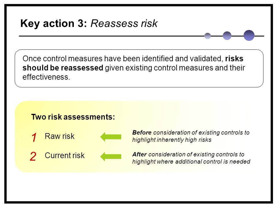 Key action 3: Reassess risk Once control measures have been identified and validated, risks should be reassessed given existing control measures and their effectiveness.
