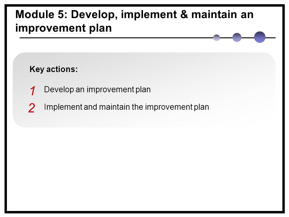 Key actions: Develop an improvement plan Implement and maintain the improvement plan 1 2 Module 5: Develop, implement & maintain an improvement plan