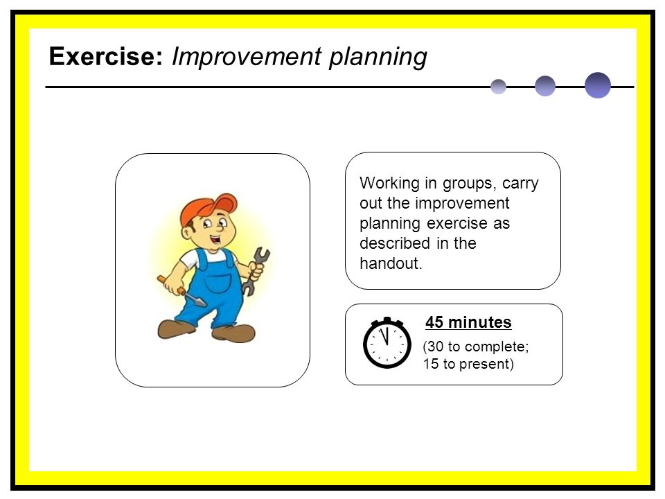 Exercise: Improvement planning Working in groups, carry out the improvement planning exercise as described in the handout.
