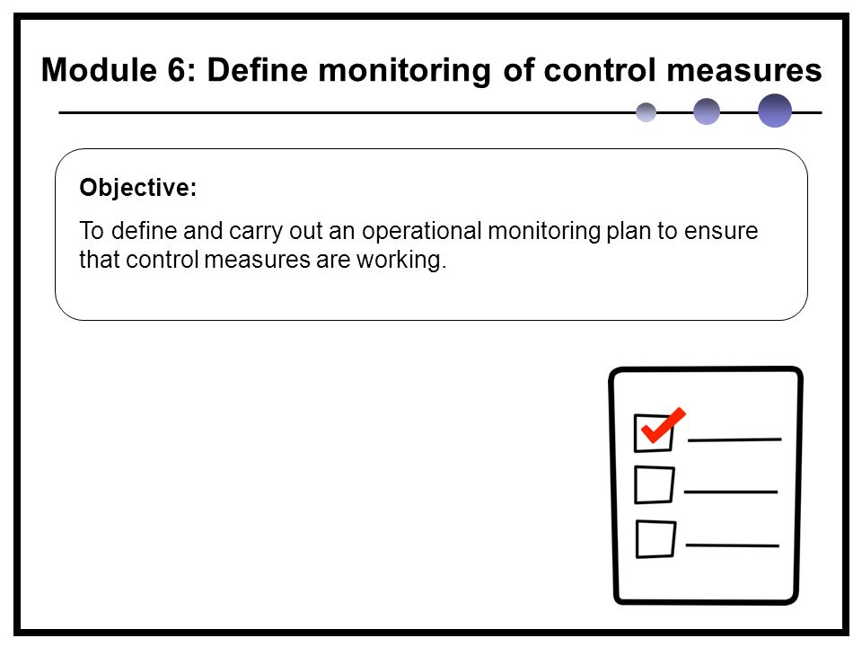 Module 6: Define monitoring of control measures Objective: To define and carry out an operational monitoring plan to ensure that control measures are working.