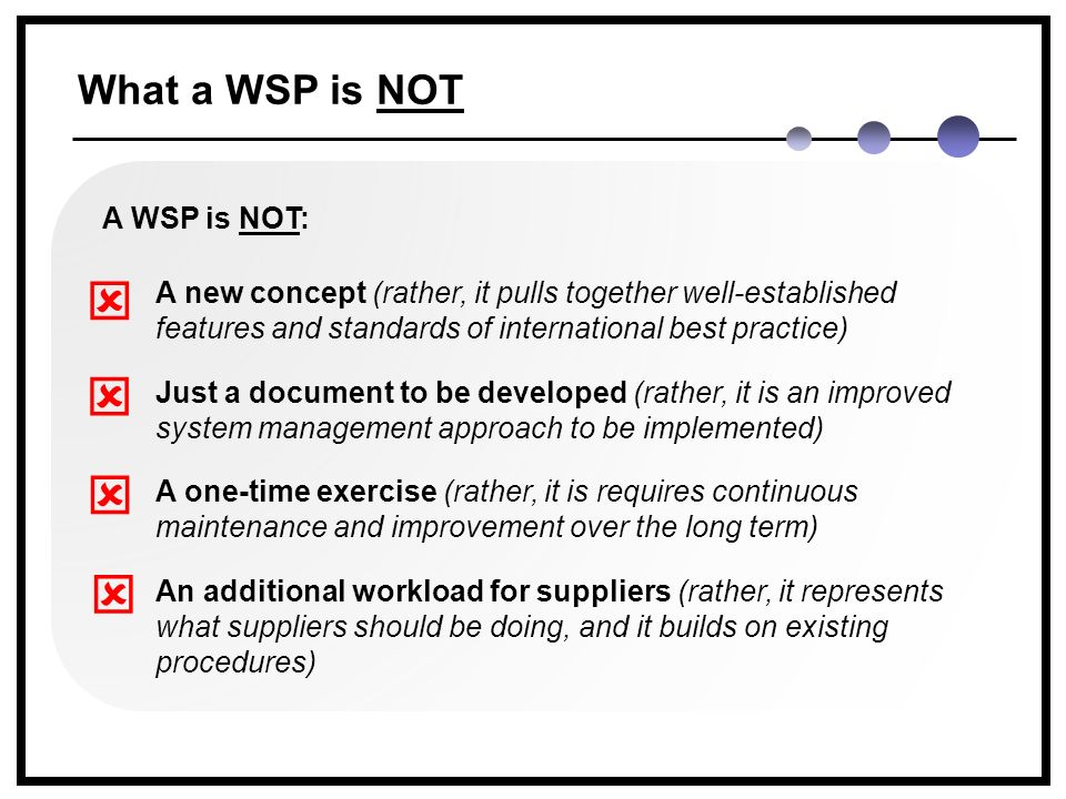 What a WSP is NOT A WSP is NOT: A new concept (rather, it pulls together well-established features and standards of international best practice) Just a document to be developed (rather, it is an improved system management approach to be implemented) A one-time exercise (rather, it is requires continuous maintenance and improvement over the long term) An additional workload for suppliers (rather, it represents what suppliers should be doing, and it builds on existing procedures)    