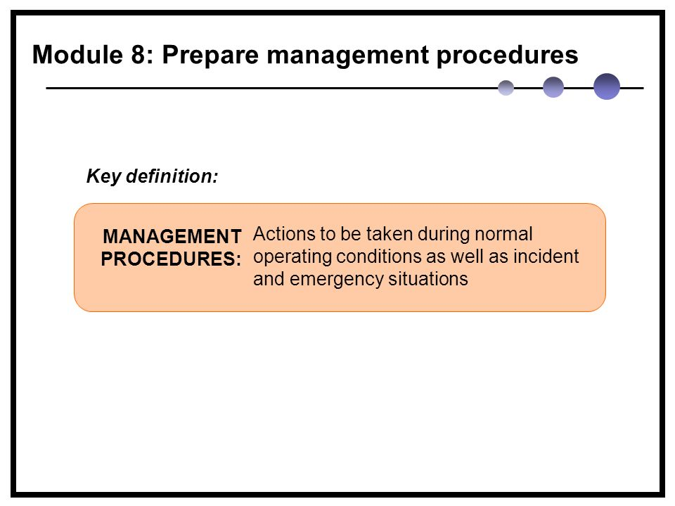 Actions to be taken during normal operating conditions as well as incident and emergency situations MANAGEMENT PROCEDURES: Key definition: Module 8: Prepare management procedures