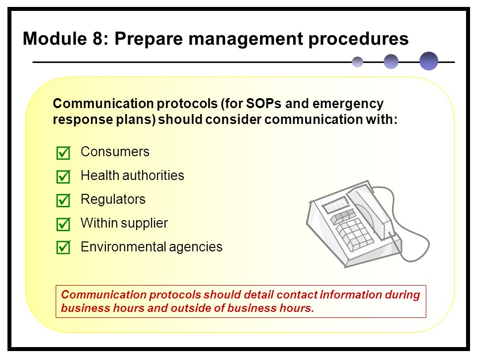 Module 8: Prepare management procedures Consumers Health authorities Regulators Within supplier Environmental agencies     Communication protocols (for SOPs and emergency response plans) should consider communication with:  Communication protocols should detail contact information during business hours and outside of business hours.