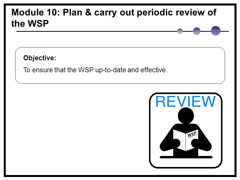Module 10: Plan & carry out periodic review of the WSP Objective: To ensure that the WSP up-to-date and effective.