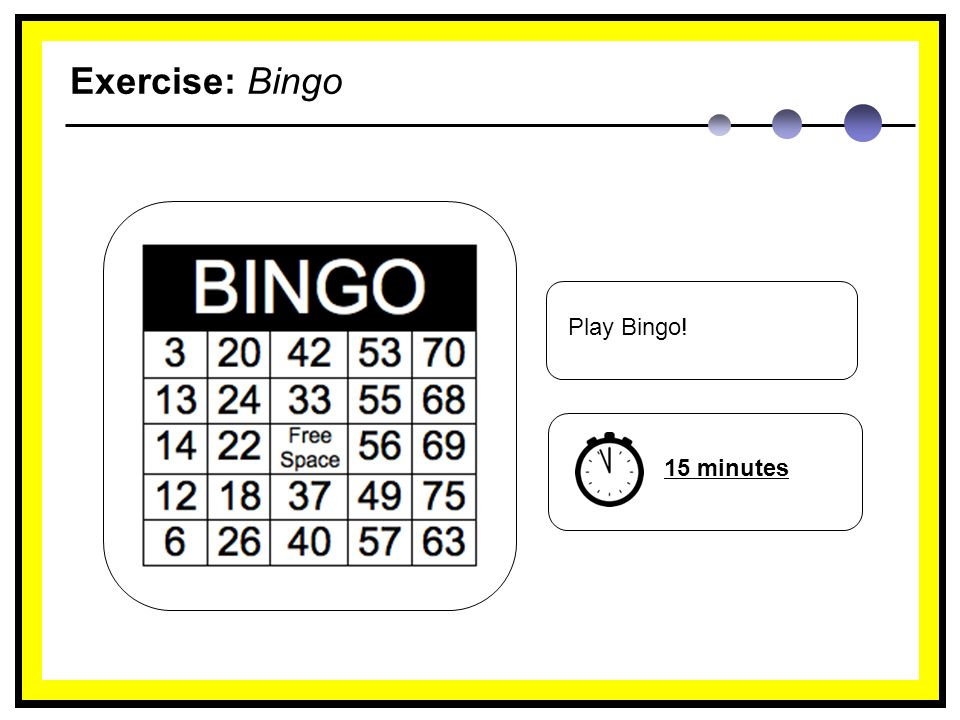 Exercise: Bingo Play Bingo! 15 minutes