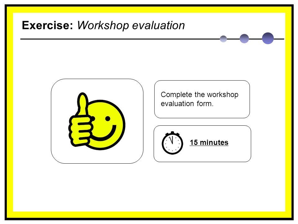 Exercise: Workshop evaluation Complete the workshop evaluation form. 15 minutes