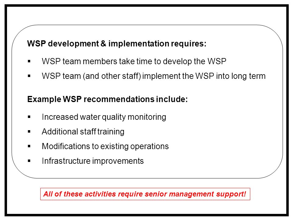 WSP development & implementation requires:  WSP team members take time to develop the WSP  WSP team (and other staff) implement the WSP into long term Example WSP recommendations include:  Increased water quality monitoring  Additional staff training  Modifications to existing operations  Infrastructure improvements All of these activities require senior management support!