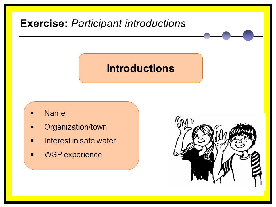 Exercise: Participant introductions Introductions  Name  Organization/town  Interest in safe water  WSP experience