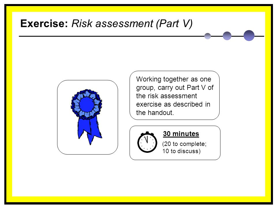 Exercise: Risk assessment (Part V) Working together as one group, carry out Part V of the risk assessment exercise as described in the handout.