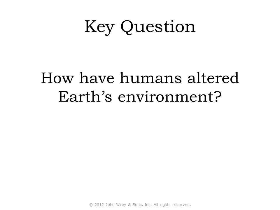 Key Question How have humans altered Earth's environment.