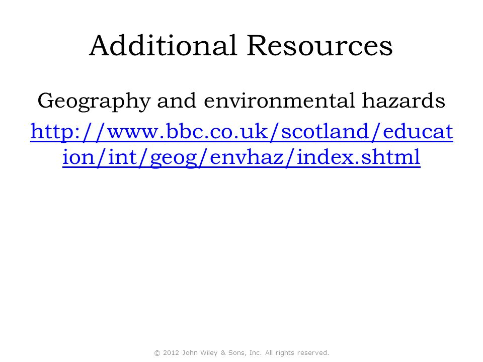 Additional Resources Geography and environmental hazards http://www.bbc.co.uk/scotland/educat ion/int/geog/envhaz/index.shtml © 2012 John Wiley & Sons, Inc.