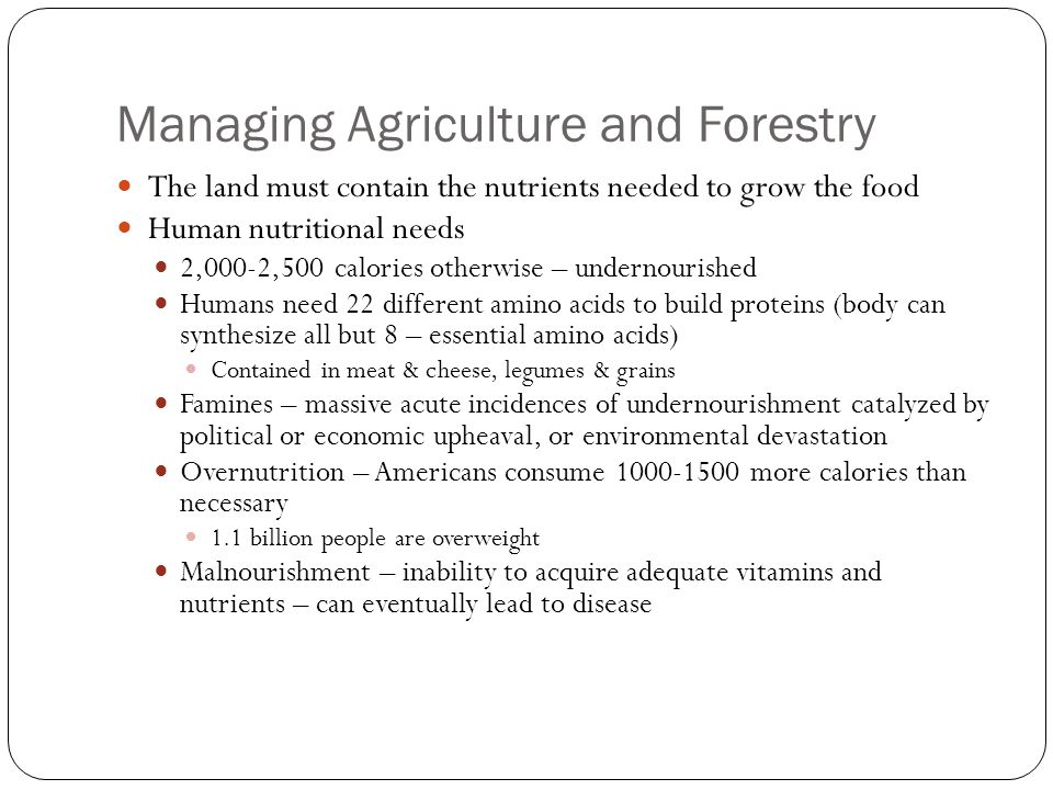 Managing Agriculture and Forestry The land must contain the nutrients needed to grow the food Human nutritional needs 2,000-2,500 calories otherwise – undernourished Humans need 22 different amino acids to build proteins (body can synthesize all but 8 – essential amino acids) Contained in meat & cheese, legumes & grains Famines – massive acute incidences of undernourishment catalyzed by political or economic upheaval, or environmental devastation Overnutrition – Americans consume more calories than necessary 1.1 billion people are overweight Malnourishment – inability to acquire adequate vitamins and nutrients – can eventually lead to disease