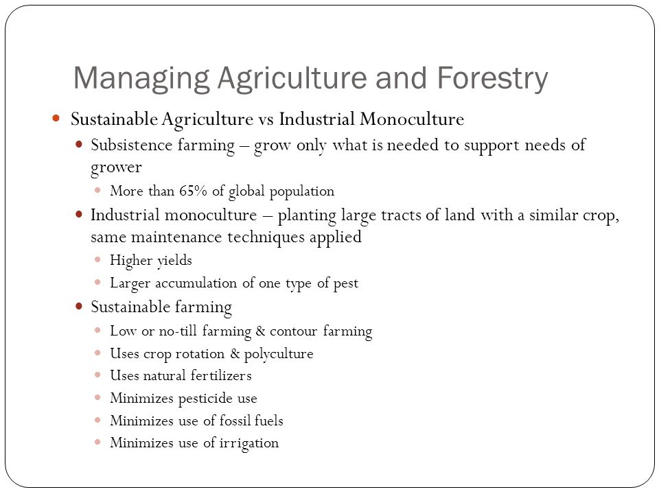 Managing Agriculture and Forestry Sustainable Agriculture vs Industrial Monoculture Subsistence farming – grow only what is needed to support needs of grower More than 65% of global population Industrial monoculture – planting large tracts of land with a similar crop, same maintenance techniques applied Higher yields Larger accumulation of one type of pest Sustainable farming Low or no-till farming & contour farming Uses crop rotation & polyculture Uses natural fertilizers Minimizes pesticide use Minimizes use of fossil fuels Minimizes use of irrigation