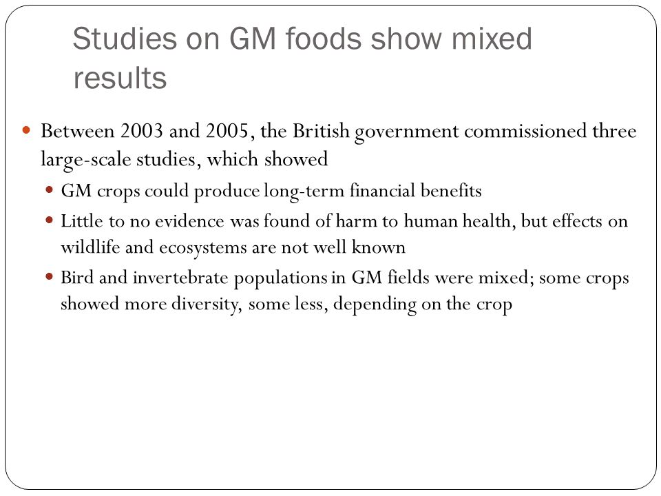 Studies on GM foods show mixed results Between 2003 and 2005, the British government commissioned three large-scale studies, which showed GM crops could produce long-term financial benefits Little to no evidence was found of harm to human health, but effects on wildlife and ecosystems are not well known Bird and invertebrate populations in GM fields were mixed; some crops showed more diversity, some less, depending on the crop