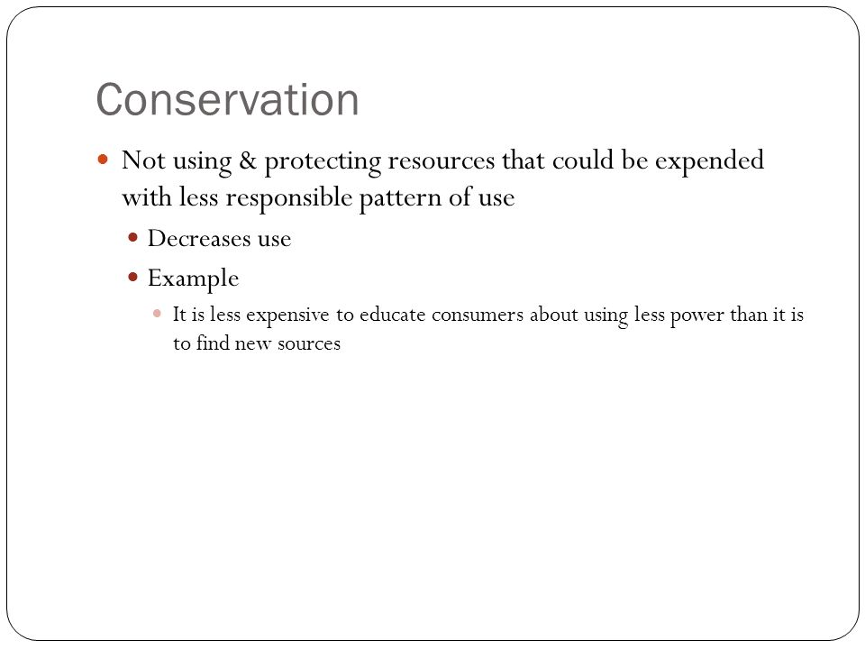 Conservation Not using & protecting resources that could be expended with less responsible pattern of use Decreases use Example It is less expensive to educate consumers about using less power than it is to find new sources