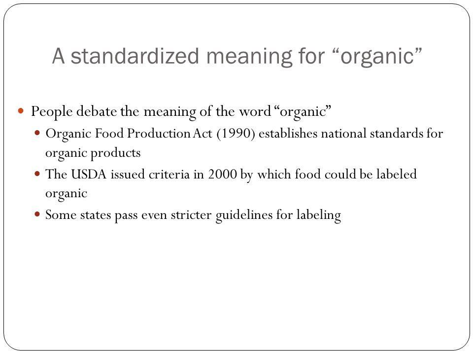 A standardized meaning for organic People debate the meaning of the word organic Organic Food Production Act (1990) establishes national standards for organic products The USDA issued criteria in 2000 by which food could be labeled organic Some states pass even stricter guidelines for labeling