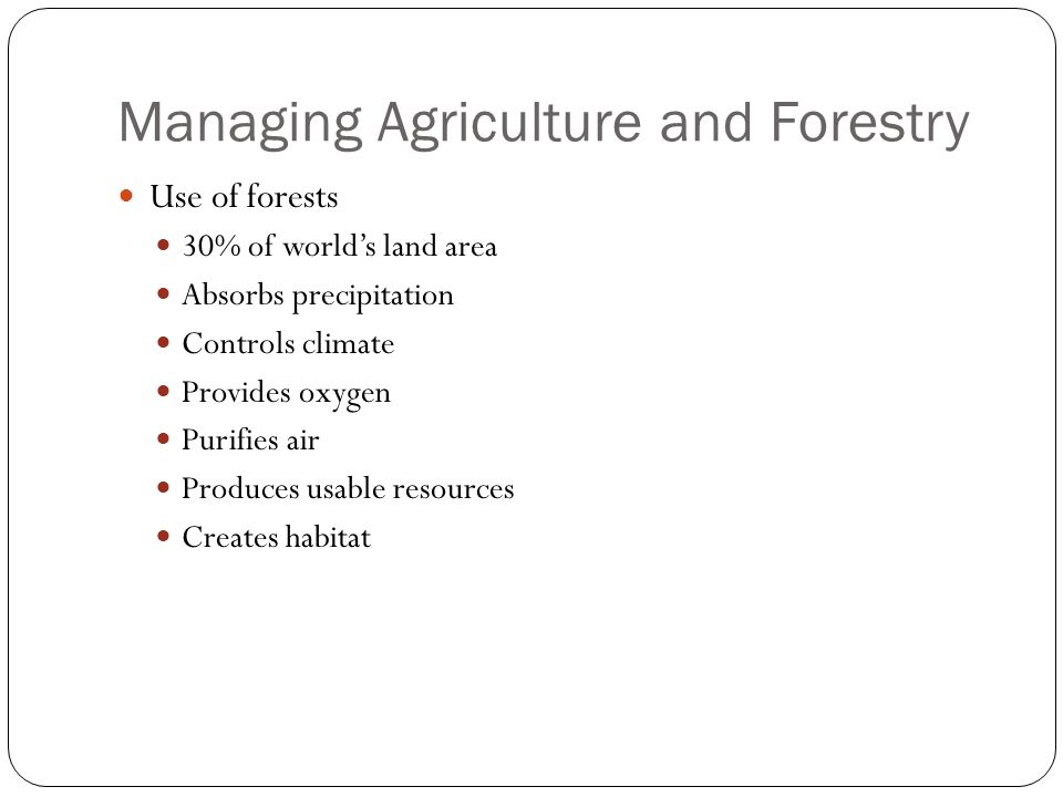 Managing Agriculture and Forestry Use of forests 30% of world's land area Absorbs precipitation Controls climate Provides oxygen Purifies air Produces usable resources Creates habitat