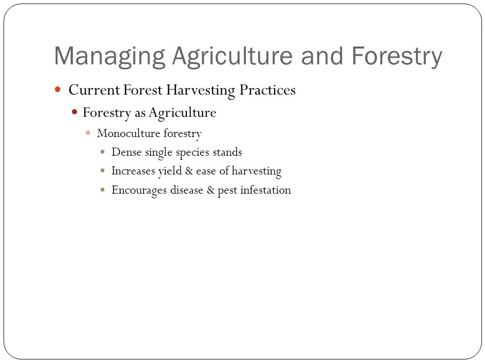 Managing Agriculture and Forestry Current Forest Harvesting Practices Forestry as Agriculture Monoculture forestry Dense single species stands Increases yield & ease of harvesting Encourages disease & pest infestation