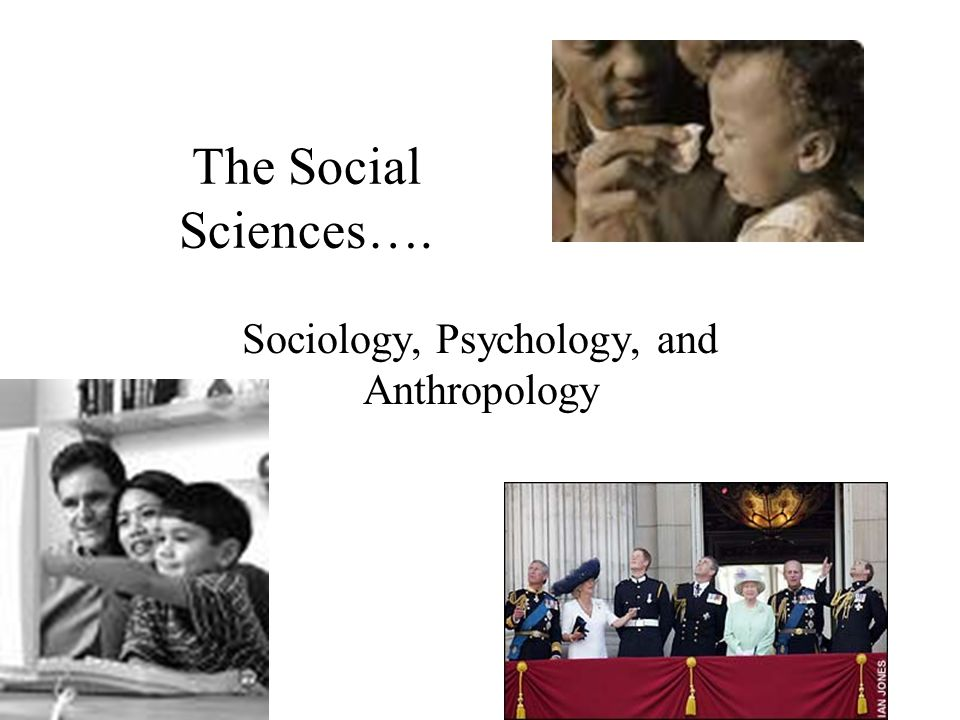 The Social Sciences…. Sociology, Psychology, and Anthropology