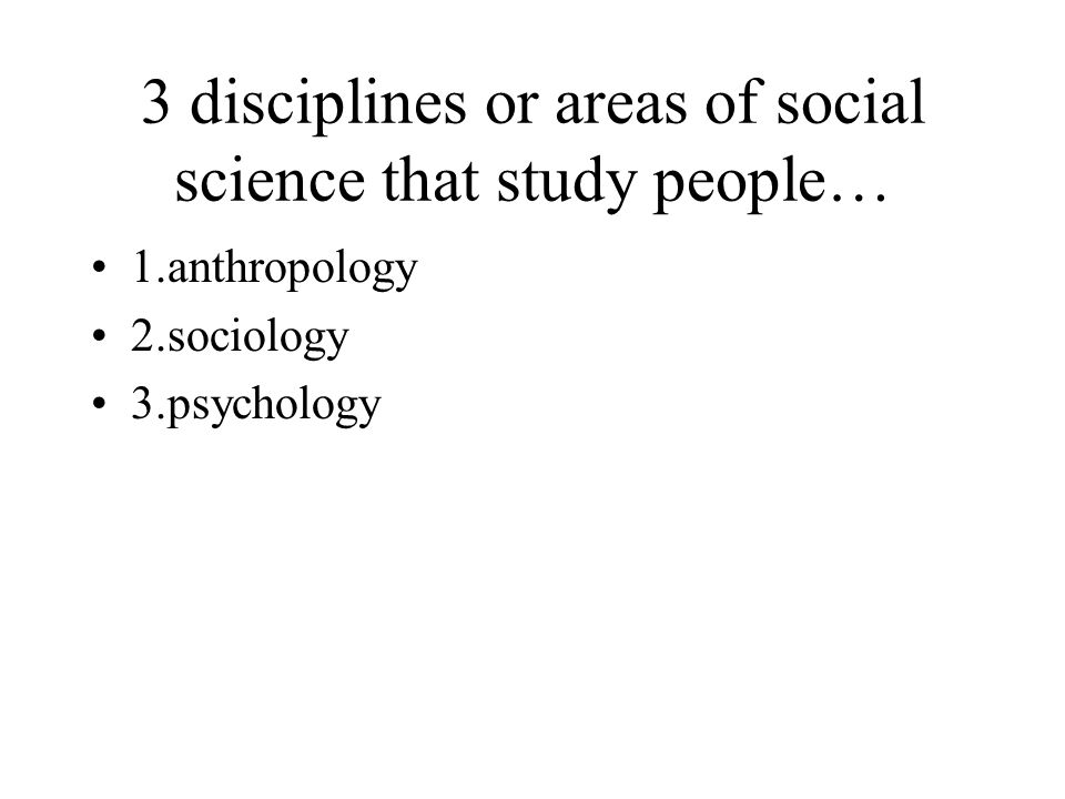 3 disciplines or areas of social science that study people… 1.anthropology 2.sociology 3.psychology