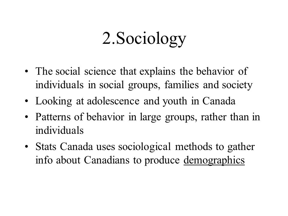 2.Sociology The social science that explains the behavior of individuals in social groups, families and society Looking at adolescence and youth in Canada Patterns of behavior in large groups, rather than in individuals Stats Canada uses sociological methods to gather info about Canadians to produce demographics
