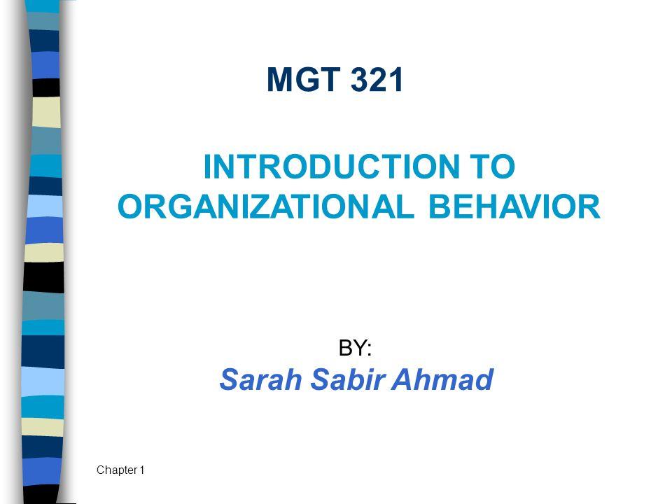 Chapter 1 MGT 321 INTRODUCTION TO ORGANIZATIONAL BEHAVIOR BY: Sarah Sabir Ahmad