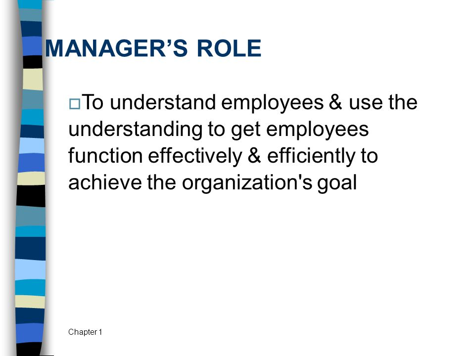 Chapter 1 MANAGER'S ROLE  To understand employees & use the understanding to get employees function effectively & efficiently to achieve the organiza