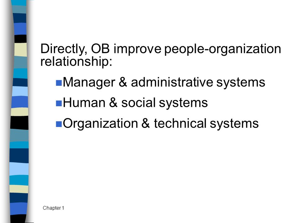 Chapter 1 Directly, OB improve people-organization relationship: Manager & administrative systems Human & social systems Organization & technical syst