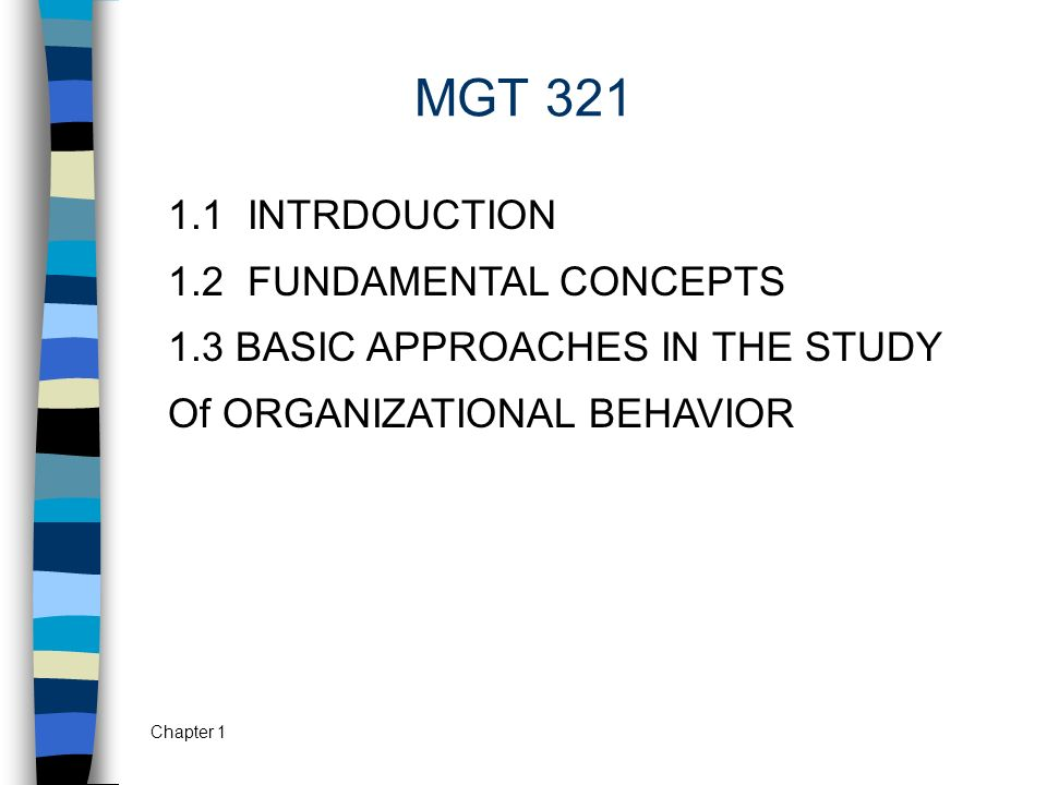 Chapter 1 MGT 321 1.1 INTRDOUCTION 1.2 FUNDAMENTAL CONCEPTS 1.3 BASIC APPROACHES IN THE STUDY Of ORGANIZATIONAL BEHAVIOR