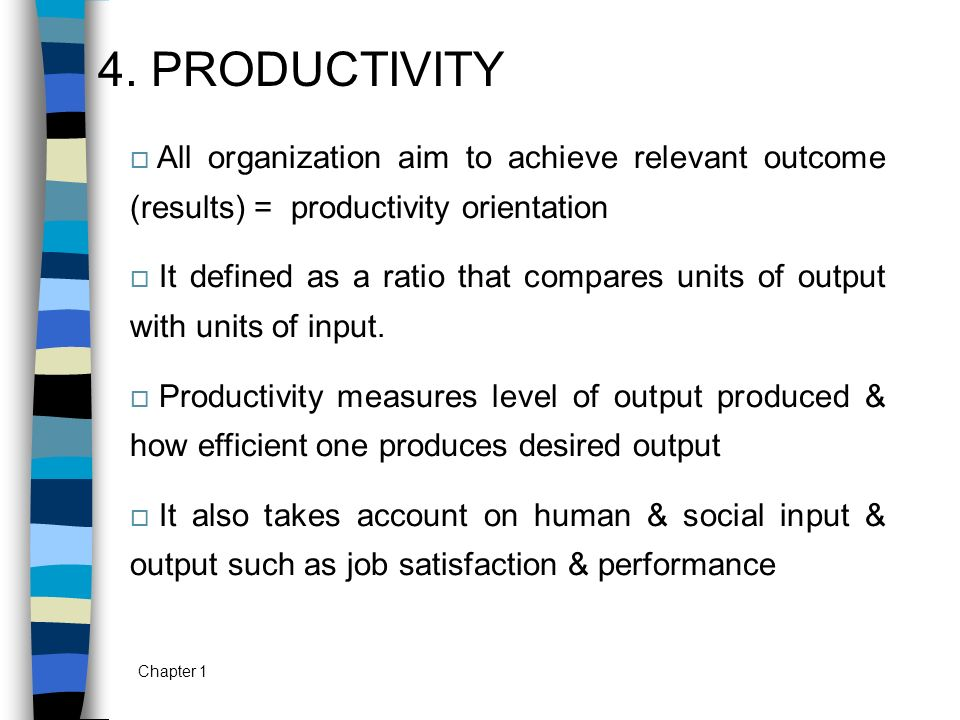 Chapter 1 4. PRODUCTIVITY  All organization aim to achieve relevant outcome (results) = productivity orientation  It defined as a ratio that compare