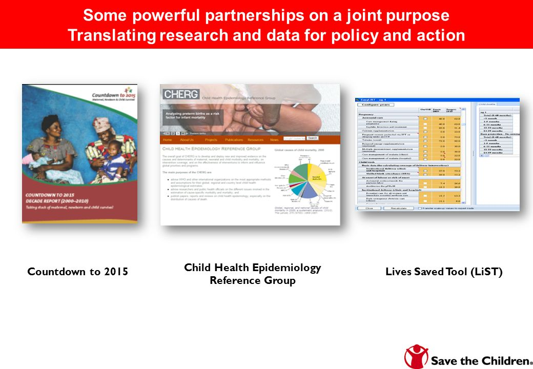 Countdown to 2015 Child Health Epidemiology Reference Group Lives Saved Tool (LiST) Some powerful partnerships on a joint purpose Translating research and data for policy and action