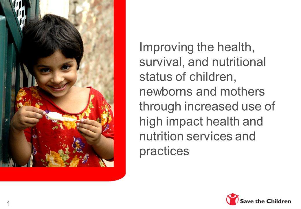 Improving the health, survival, and nutritional status of children, newborns and mothers through increased use of high impact health and nutrition services and practices 1