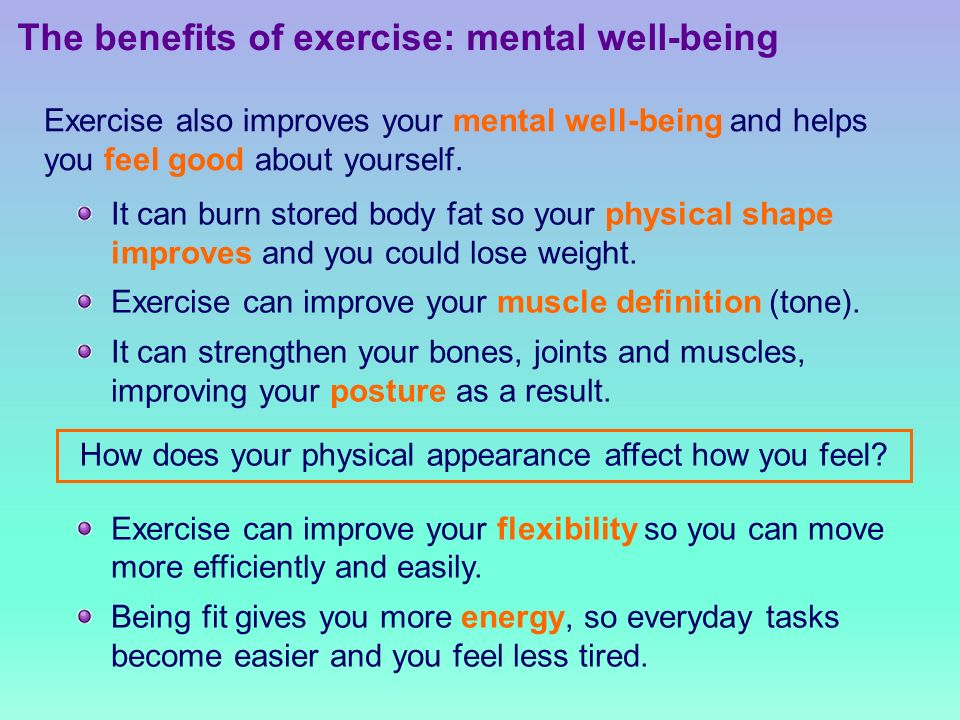 The benefits of exercise: mental well-being Exercise also improves your mental well-being and helps you feel good about yourself.