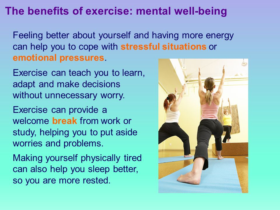 The benefits of exercise: mental well-being Feeling better about yourself and having more energy can help you to cope with stressful situations or emotional pressures.