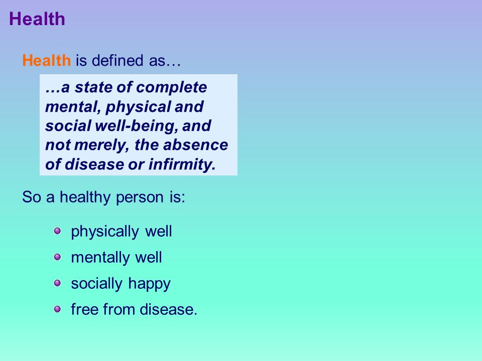 Health Health is defined as… So a healthy person is: physically well mentally well socially happy free from disease.