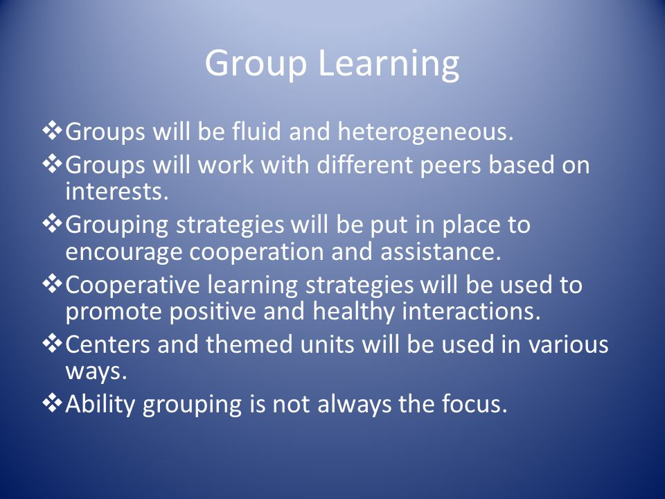 Group Learning  Groups will be fluid and heterogeneous.
