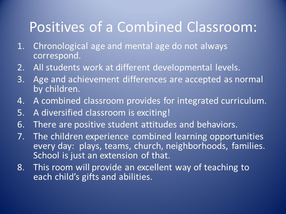 Positives of a Combined Classroom: 1.Chronological age and mental age do not always correspond.