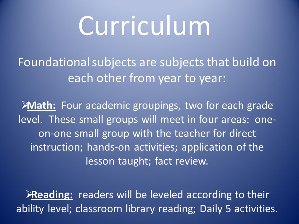 Curriculum Foundational subjects are subjects that build on each other from year to year:  Math: Four academic groupings, two for each grade level.