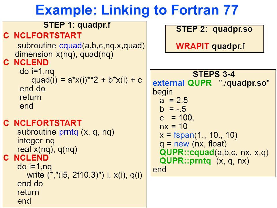 Example: Linking to Fortran 77 STEP 1: quadpr.f C NCLFORTSTART subroutine cquad(a,b,c,nq,x,quad) dimension x(nq), quad(nq) C NCLEND do i=1,nq quad(i) = a*x(i)**2 + b*x(i) + c end do return end C NCLFORTSTART subroutine prntq (x, q, nq) integer nq real x(nq), q(nq) C NCLEND do i=1,nq write (*, (i5, 2f10.3) ) i, x(i), q(i) end do return end STEP 2: quadpr.so WRAPIT quadpr.f STEPS 3-4 external QUPR ./quadpr.so begin a = 2.5 b = -.5 c = 100.
