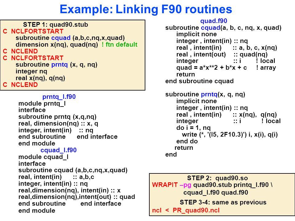 Example: Linking F90 routines prntq_I.f90 module prntq_I interface subroutine prntq (x,q,nq) real, dimension(nq) :: x, q integer, intent(in) :: nq end subroutine end interface end module cquad_I.f90 module cquad_I interface subroutine cquad (a,b,c,nq,x,quad) real, intent(in) :: a,b,c integer, intent(in) :: nq real,dimension(nq), intent(in) :: x real,dimension(nq),intent(out) :: quad end subroutine end interface end module quad.f90 subroutine cquad(a, b, c, nq, x, quad) implicit none integer, intent(in) :: nq real, intent(in) :: a, b, c, x(nq) real, intent(out) :: quad(nq) integer :: i .