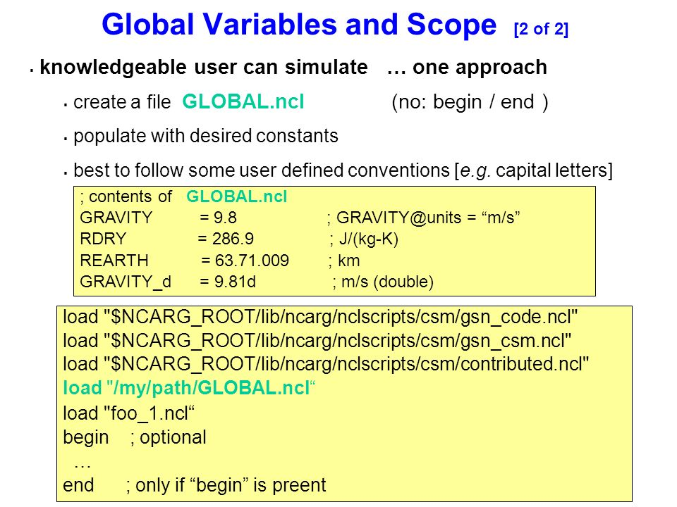 Global Variables and Scope [2 of 2] ; contents of GLOBAL.ncl GRAVITY = 9.8 ; GRAVITY@units = m/s RDRY = 286.9 ; J/(kg-K) REARTH = 63.71.009 ; km GRAVITY_d = 9.81d ; m/s (double)  knowledgeable user can simulate … one approach  create a file GLOBAL.ncl (no: begin / end )  populate with desired constants  best to follow some user defined conventions [e.g.