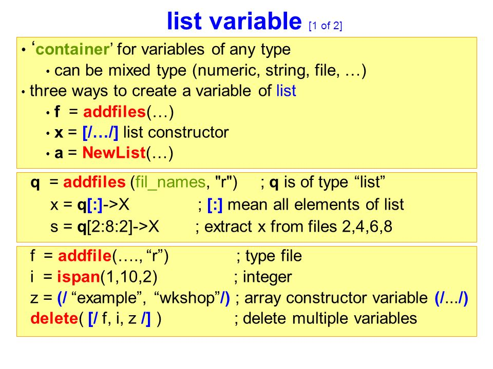 list variable [1 of 2] f = addfile(…., r ) ; type file i = ispan(1,10,2) ; integer z = (/ example , wkshop /) ; array constructor variable (/.../) delete( [/ f, i, z /] ) ; delete multiple variables q = addfiles (fil_names, r ) ; q is of type list x = q[:]->X ; [:] mean all elements of list s = q[2:8:2]->X ; extract x from files 2,4,6,8 ' container' for variables of any type can be mixed type (numeric, string, file, …) three ways to create a variable of list f = addfiles(…) x = [/…/] list constructor a = NewList(…)
