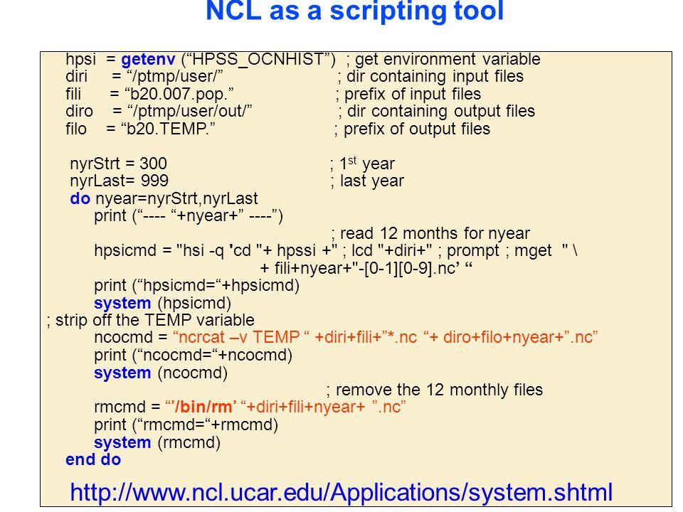 hpsi = getenv ( HPSS_OCNHIST ) ; get environment variable diri = /ptmp/user/ ; dir containing input files fili = b20.007.pop. ; prefix of input files diro = /ptmp/user/out/ ; dir containing output files filo = b20.TEMP. ; prefix of output files nyrStrt = 300 ; 1 st year nyrLast= 999 ; last year do nyear=nyrStrt,nyrLast print ( ---- +nyear+ ---- ) ; read 12 months for nyear hpsicmd = hsi -q cd + hpssi + ; lcd +diri+ ; prompt ; mget \ + fili+nyear+ -[0-1][0-9].nc' print ( hpsicmd= +hpsicmd) system (hpsicmd) ; strip off the TEMP variable ncocmd = ncrcat –v TEMP +diri+fili+ *.nc + diro+filo+nyear+ .nc print ( ncocmd= +ncocmd) system (ncocmd) ; remove the 12 monthly files rmcmd = '/bin/rm' +diri+fili+nyear+ .nc print ( rmcmd= +rmcmd) system (rmcmd) end do NCL as a scripting tool http://www.ncl.ucar.edu/Applications/system.shtml