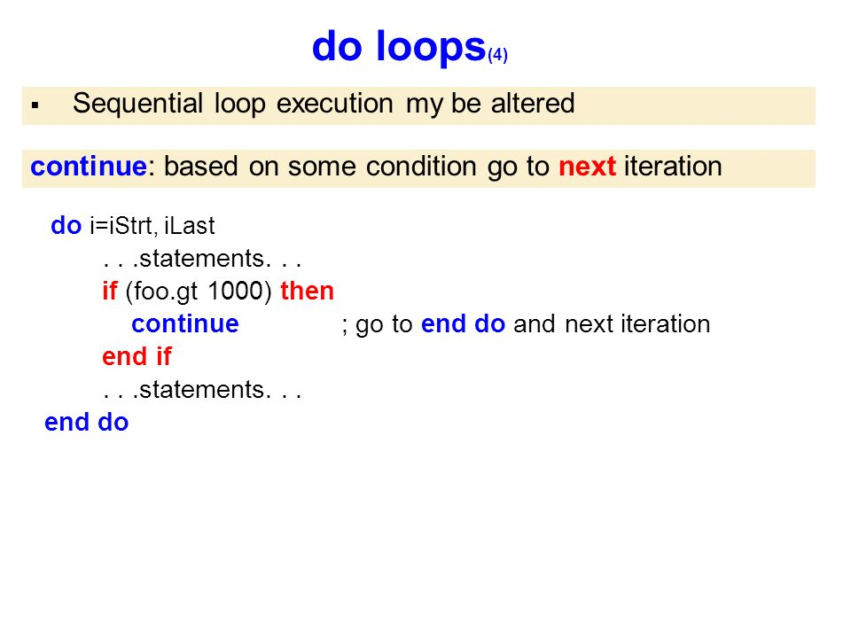 do loops (4)  Sequential loop execution my be altered continue: based on some condition go to next iteration do i=iStrt, iLast...statements...