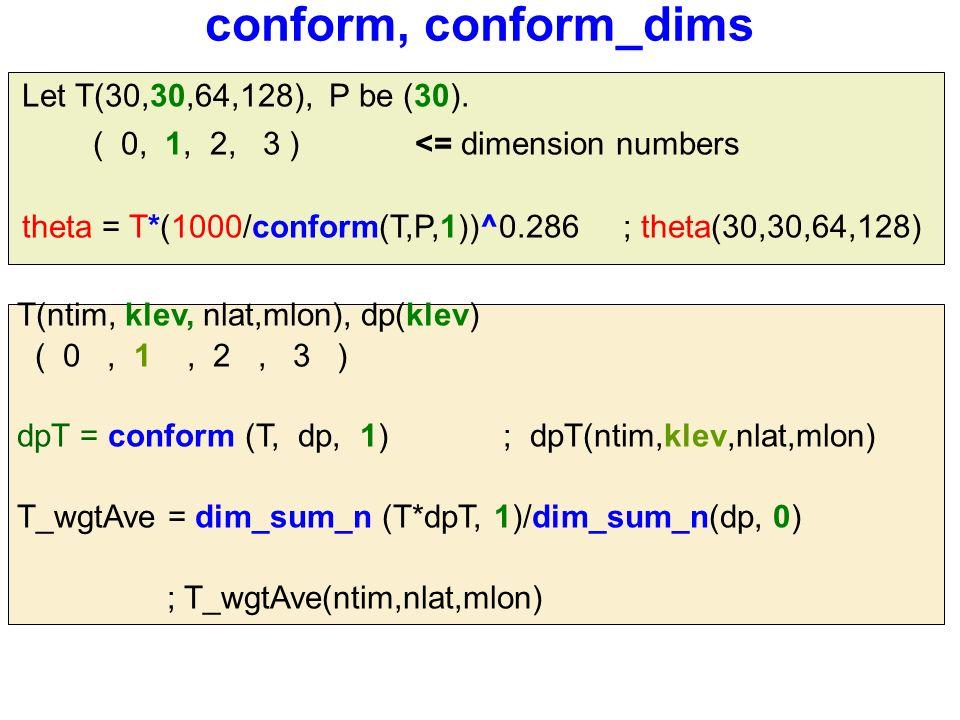 conform, conform_dims T(ntim, klev, nlat,mlon), dp(klev) ( 0, 1, 2, 3 ) dpT = conform (T, dp, 1) ; dpT(ntim,klev,nlat,mlon) T_wgtAve = dim_sum_n (T*dpT, 1)/dim_sum_n(dp, 0) ; T_wgtAve(ntim,nlat,mlon) Let T(30,30,64,128), P be (30).