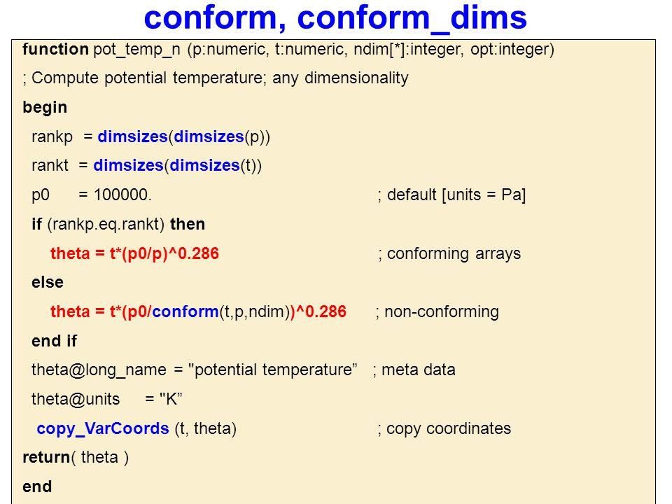 conform, conform_dims function pot_temp_n (p:numeric, t:numeric, ndim[*]:integer, opt:integer) ; Compute potential temperature; any dimensionality begin rankp = dimsizes(dimsizes(p)) rankt = dimsizes(dimsizes(t)) p0 = 100000.