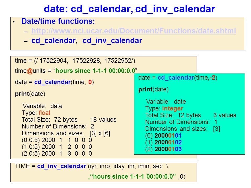 date: cd_calendar, cd_inv_calendar Date/time functions: – http://www.ncl.ucar.edu/Document/Functions/date.shtml http://www.ncl.ucar.edu/Document/Functions/date.shtml – cd_calendar, cd_inv_calendar time = (/ 17522904, 17522928, 17522952/) time@units = hours since 1-1-1 00:00:0.0 date = cd_calendar(time, 0) print(date) Variable: date Type: float Total Size: 72 bytes 18 values Number of Dimensions: 2 Dimensions and sizes: [3] x [6] (0,0:5) 2000 1 1 0 0 0 (1,0:5) 2000 1 2 0 0 0 (2,0:5) 2000 1 3 0 0 0 TIME = cd_inv_calendar (iyr, imo, iday, ihr, imin, sec \, hours since 1-1-1 00:00:0.0 ,0) date = cd_calendar(time,-2) print(date) Variable: date Type: integer Total Size: 12 bytes 3 values Number of Dimensions: 1 Dimensions and sizes: [3] (0) 20000101 (1) 20000102 (2) 20000103