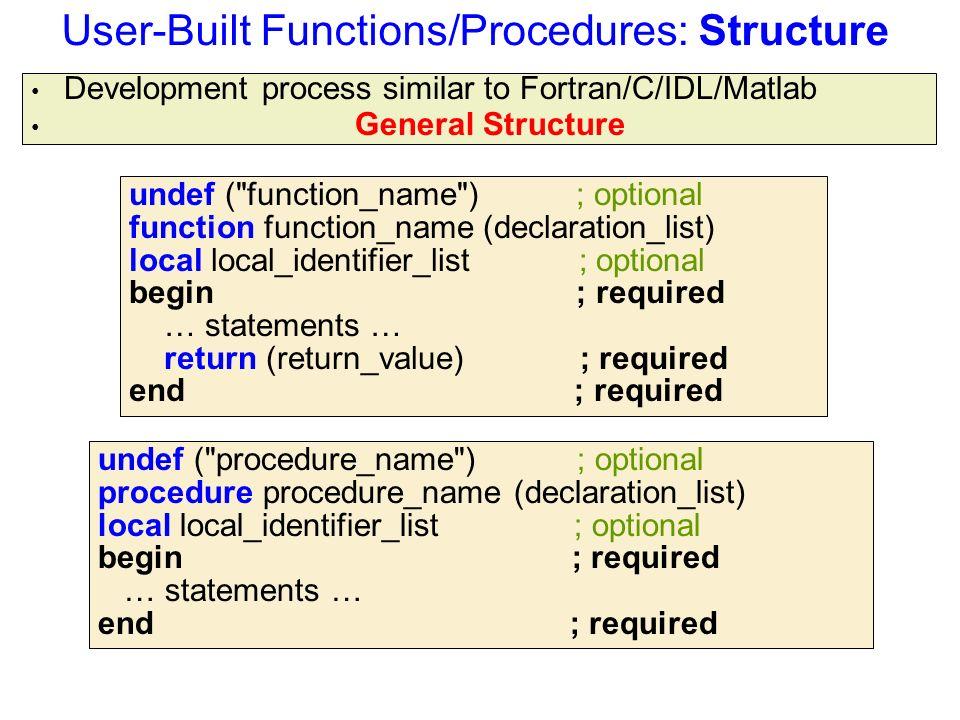 User-Built Functions/Procedures: Structure Development process similar to Fortran/C/IDL/Matlab General Structure undef ( procedure_name ) ; optional procedure procedure_name (declaration_list) local local_identifier_list ; optional begin ; required … statements … end ; required undef ( function_name ) ; optional function function_name (declaration_list) local local_identifier_list ; optional begin ; required … statements … return (return_value) ; required end ; required