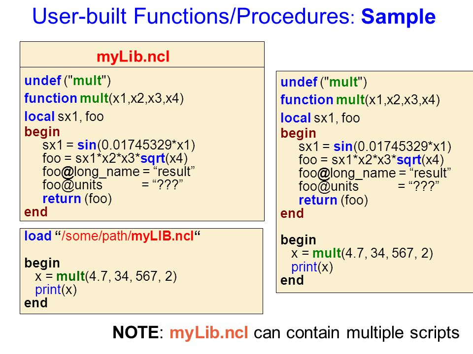 User-built Functions/Procedures : Sample undef ( mult ) function mult(x1,x2,x3,x4) local sx1, foo begin sx1 = sin(0.01745329*x1) foo = sx1*x2*x3*sqrt(x4) foo@long_name = result foo@units = return (foo) end load /some/path/myLIB.ncl begin x = mult(4.7, 34, 567, 2) print(x) end undef ( mult ) function mult(x1,x2,x3,x4) local sx1, foo begin sx1 = sin(0.01745329*x1) foo = sx1*x2*x3*sqrt(x4) foo@long_name = result foo@units = return (foo) end begin x = mult(4.7, 34, 567, 2) print(x) end myLib.ncl NOTE: myLib.ncl can contain multiple scripts