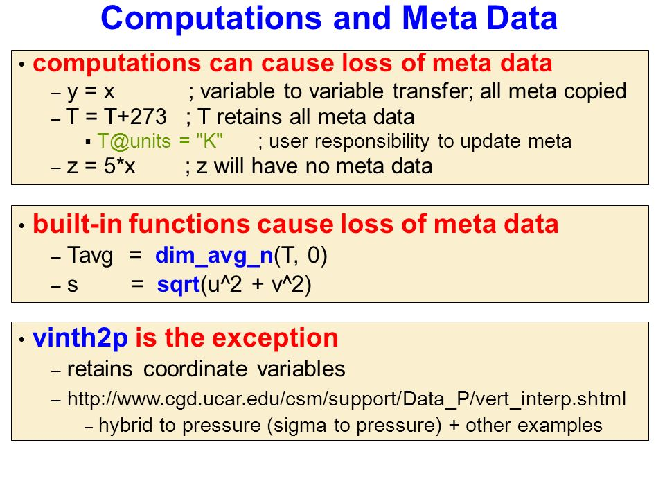Computations and Meta Data computations can cause loss of meta data – y = x ; variable to variable transfer; all meta copied – T = T+273 ; T retains all meta data  T@units = K ; user responsibility to update meta – z = 5*x ; z will have no meta data built-in functions cause loss of meta data – Tavg = dim_avg_n(T, 0) – s = sqrt(u^2 + v^2) vinth2p is the exception – retains coordinate variables – http://www.cgd.ucar.edu/csm/support/Data_P/vert_interp.shtml – hybrid to pressure (sigma to pressure) + other examples